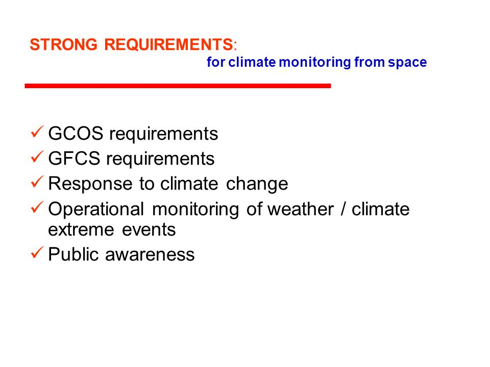 STRONG REQUIREMENTS: for climate monitoring from space GCOS requirements GFCS requirements Response to climate change Operational monitoring of weathe