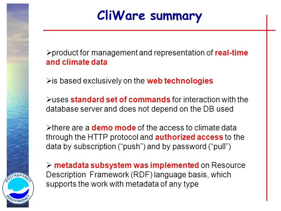 CliWare summary product for management and representation of real-time and climate data is based exclusively on the web technologies uses standard set of commands for interaction with the database server and does not depend on the DB used there are a demo mode of the access to climate data through the HTTP protocol and authorized access to the data by subscription (push) and by password (pull) metadata subsystem was implemented on Resource Description Framework (RDF) language basis, which supports the work with metadata of any type