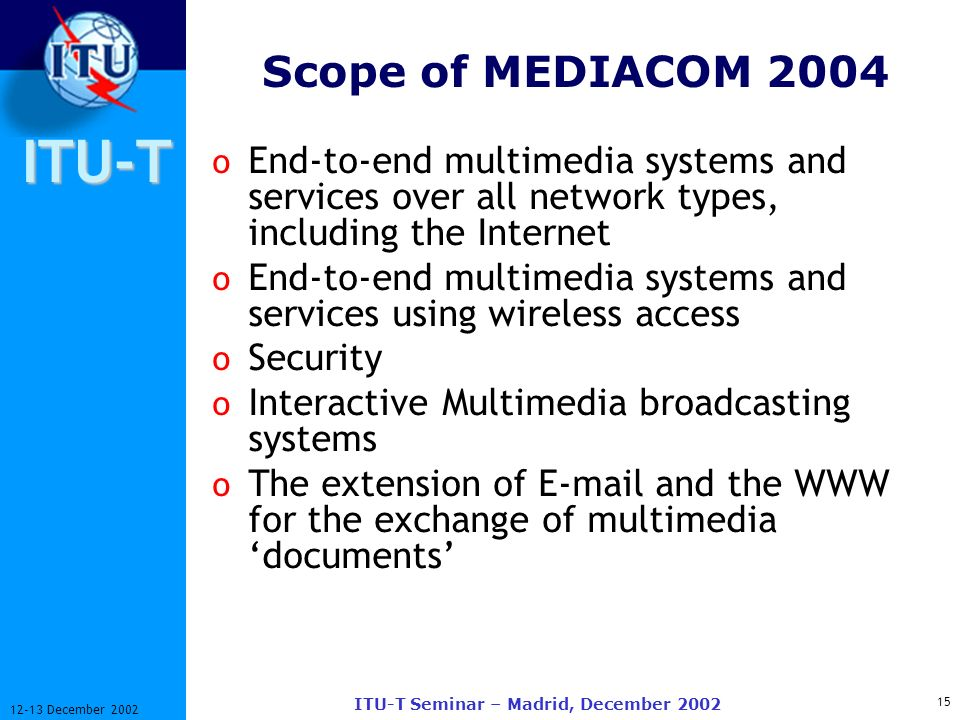 ITU-T 15 12-13 December 2002 ITU-T Seminar – Madrid, December 2002 Scope of MEDIACOM 2004 o End-to-end multimedia systems and services over all network types, including the Internet o End-to-end multimedia systems and services using wireless access o Security o Interactive Multimedia broadcasting systems o The extension of E-mail and the WWW for the exchange of multimedia documents