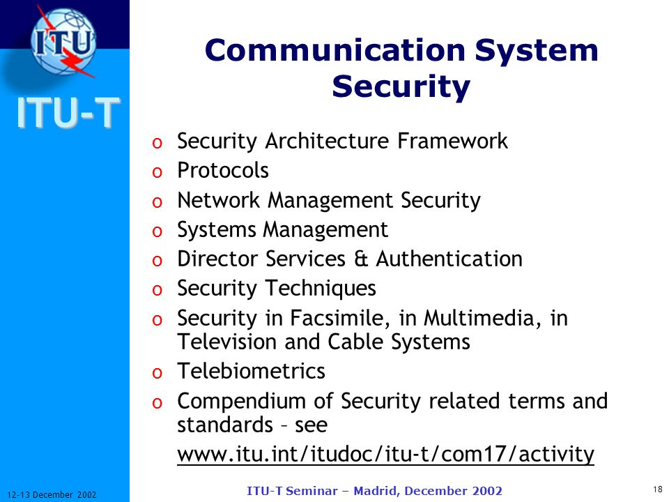 ITU-T 18 12-13 December 2002 ITU-T Seminar – Madrid, December 2002 Communication System Security o Security Architecture Framework o Protocols o Network Management Security o Systems Management o Director Services & Authentication o Security Techniques o Security in Facsimile, in Multimedia, in Television and Cable Systems o Telebiometrics o Compendium of Security related terms and standards – see www.itu.int/itudoc/itu-t/com17/activity
