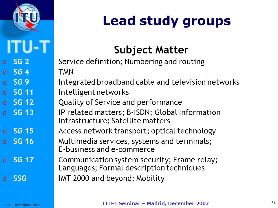 ITU-T 21 12-13 December 2002 ITU-T Seminar – Madrid, December 2002 Lead study groups Subject Matter o SG 2Service definition; Numbering and routing o SG 4 TMN o SG 9Integrated broadband cable and television networks o SG 11Intelligent networks o SG 12Quality of Service and performance o SG 13IP related matters; B-ISDN; Global Information Infrastructure; Satellite matters o SG 15Access network transport; optical technology o SG 16Multimedia services, systems and terminals; E-business and e-commerce o SG 17Communication system security; Frame relay; Languages; Formal description techniques o SSGIMT 2000 and beyond; Mobility