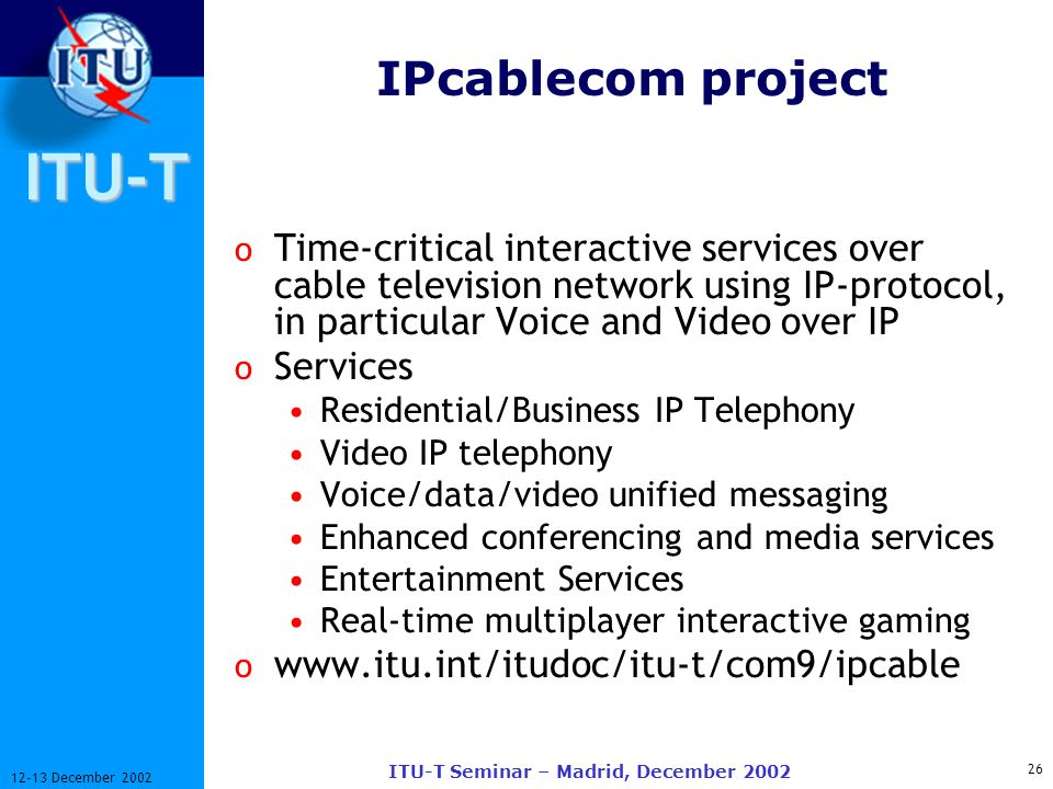 ITU-T 26 12-13 December 2002 ITU-T Seminar – Madrid, December 2002 IPcablecom project o Time-critical interactive services over cable television network using IP-protocol, in particular Voice and Video over IP o Services Residential/Business IP Telephony Video IP telephony Voice/data/video unified messaging Enhanced conferencing and media services Entertainment Services Real-time multiplayer interactive gaming o www.itu.int/itudoc/itu-t/com9/ipcable