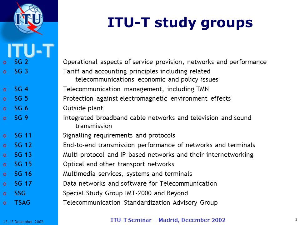 ITU-T 4 12-13 December 2002 ITU-T Seminar – Madrid, December 2002 Mandates of ITU-T Study Groups o SG 2 General principles of numbering, naming, addressing; procedures for numbering reservation and assignment; operational aspects of service provision, networks and performance.