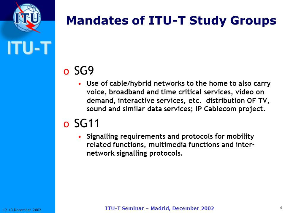 ITU-T 7 12-13 December 2002 ITU-T Seminar – Madrid, December 2002 Mandates of ITU-T Study Groups o SG12 End-to-end transmission performance of networks and terminals in relation to the perceived quality by users of text, speech, and image applications.