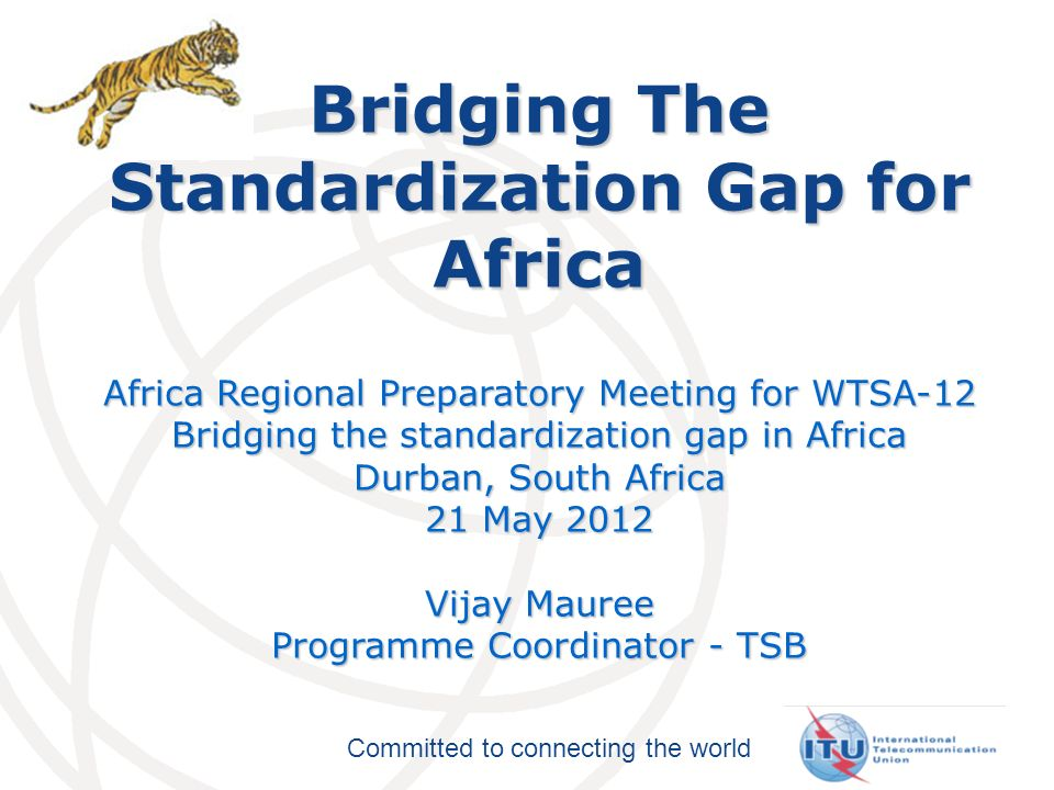 Committed to connecting the world Bridging The Standardization Gap for Africa Africa Regional Preparatory Meeting for WTSA-12 Bridging the standardization gap in Africa Durban, South Africa 21 May 2012 Vijay Mauree Programme Coordinator - TSB