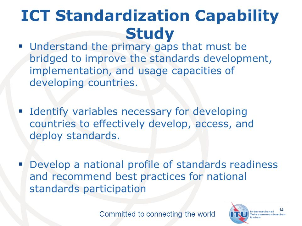 Committed to connecting the world ICT Standardization Capability Study Understand the primary gaps that must be bridged to improve the standards development, implementation, and usage capacities of developing countries.