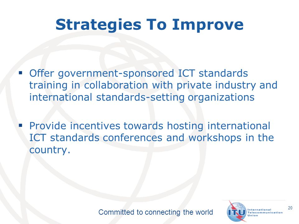 Committed to connecting the world Strategies To Improve Offer government-sponsored ICT standards training in collaboration with private industry and international standards-setting organizations Provide incentives towards hosting international ICT standards conferences and workshops in the country.
