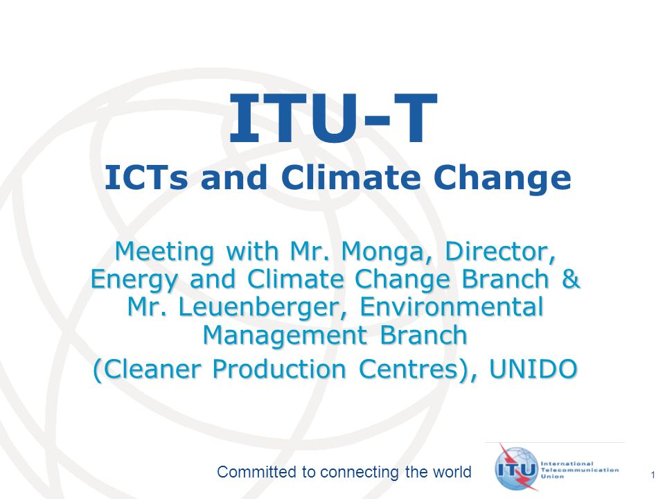 International Telecommunication Union Committed to connecting the world 1 ITU-T ICTs and Climate Change Meeting with Mr.