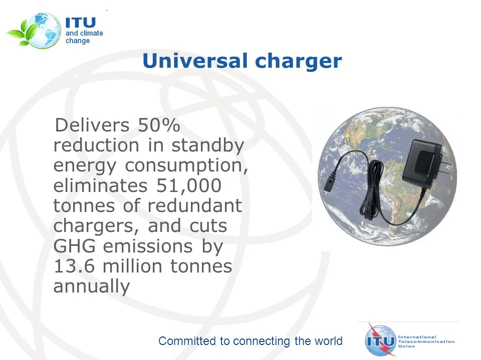 Committed to connecting the world Universal charger Delivers 50% reduction in standby energy consumption, eliminates 51,000 tonnes of redundant chargers, and cuts GHG emissions by 13.6 million tonnes annually