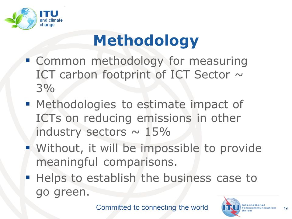 Committed to connecting the world Methodology Common methodology for measuring ICT carbon footprint of ICT Sector ~ 3% Methodologies to estimate impact of ICTs on reducing emissions in other industry sectors ~ 15% Without, it will be impossible to provide meaningful comparisons.