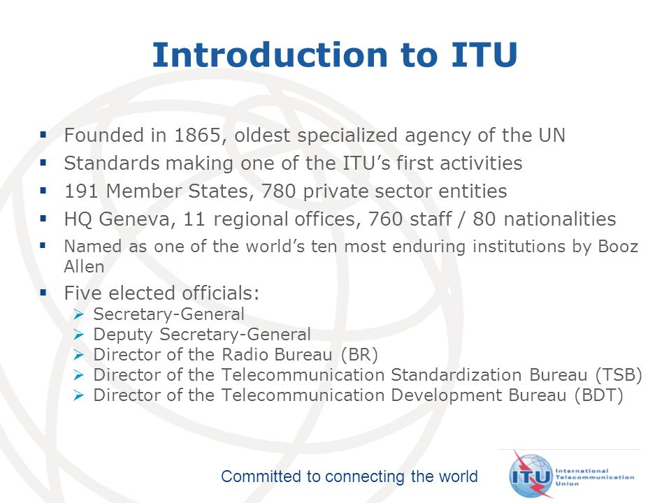 Committed to connecting the world Introduction to ITU Founded in 1865, oldest specialized agency of the UN Standards making one of the ITUs first activities 191 Member States, 780 private sector entities HQ Geneva, 11 regional offices, 760 staff / 80 nationalities Named as one of the worlds ten most enduring institutions by Booz Allen Five elected officials: Secretary-General Deputy Secretary-General Director of the Radio Bureau (BR) Director of the Telecommunication Standardization Bureau (TSB) Director of the Telecommunication Development Bureau (BDT)