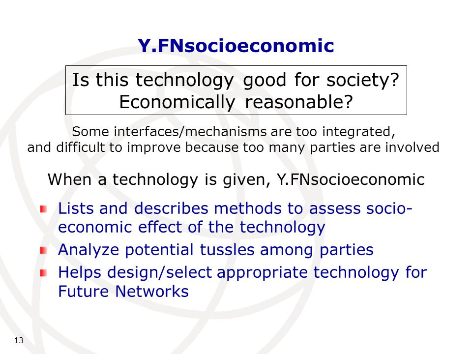 Y.FNsocioeconomic Lists and describes methods to assess socio- economic effect of the technology Analyze potential tussles among parties Helps design/select appropriate technology for Future Networks 13 Is this technology good for society.