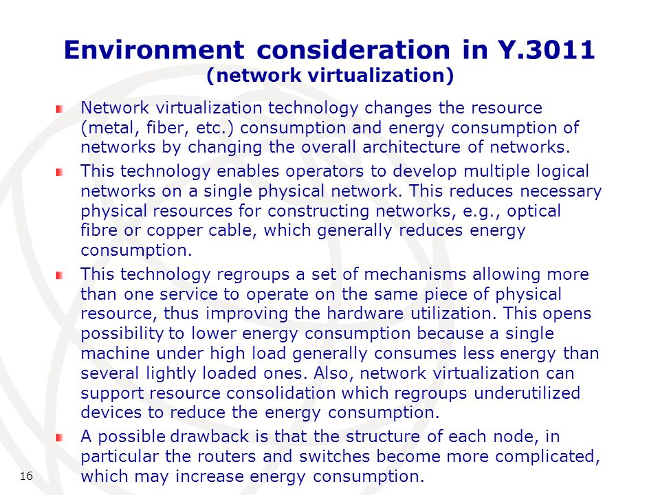 Environment consideration in Y.3011 (network virtualization) Network virtualization technology changes the resource (metal, fiber, etc.) consumption and energy consumption of networks by changing the overall architecture of networks.