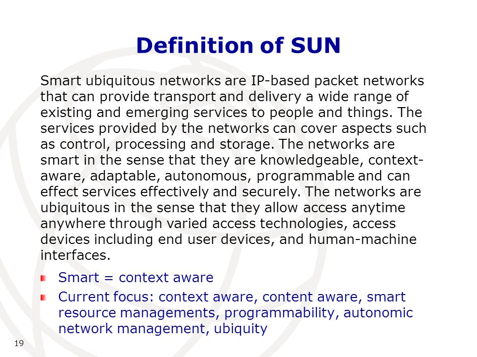19 Definition of SUN Smart = context aware Current focus: context aware, content aware, smart resource managements, programmability, autonomic network management, ubiquity Smart ubiquitous networks are IP-based packet networks that can provide transport and delivery a wide range of existing and emerging services to people and things.