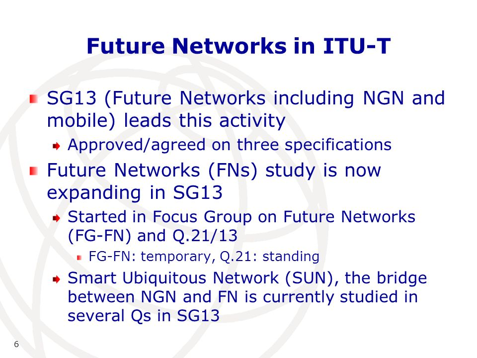 6 Future Networks in ITU-T SG13 (Future Networks including NGN and mobile) leads this activity Approved/agreed on three specifications Future Networks (FNs) study is now expanding in SG13 Started in Focus Group on Future Networks (FG-FN) and Q.21/13 FG-FN: temporary, Q.21: standing Smart Ubiquitous Network (SUN), the bridge between NGN and FN is currently studied in several Qs in SG13