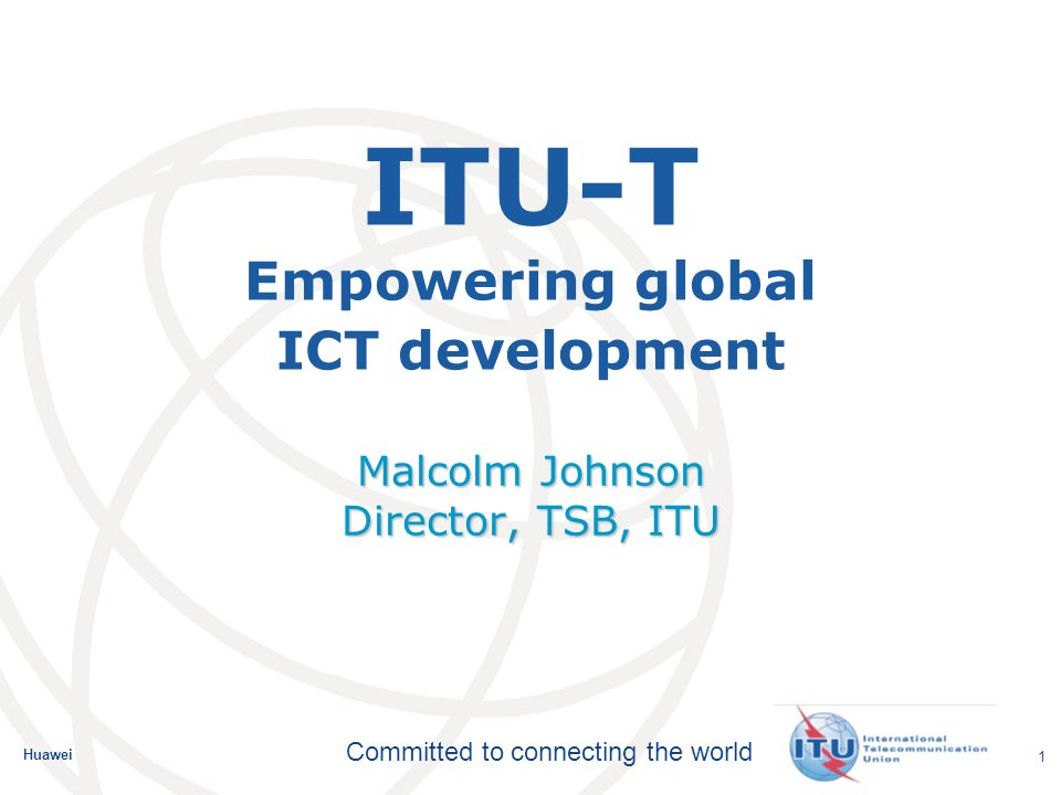 Huawei Committed to connecting the world 2 ITU-T Objectives Develop and publish standards for global ICT interoperability Identify areas for future standardization Provide an attractive and effective forum for the development of international standards Promote the value of ITU standards Disseminate information and know-how Cooperate and collaborate Provide support and assistance