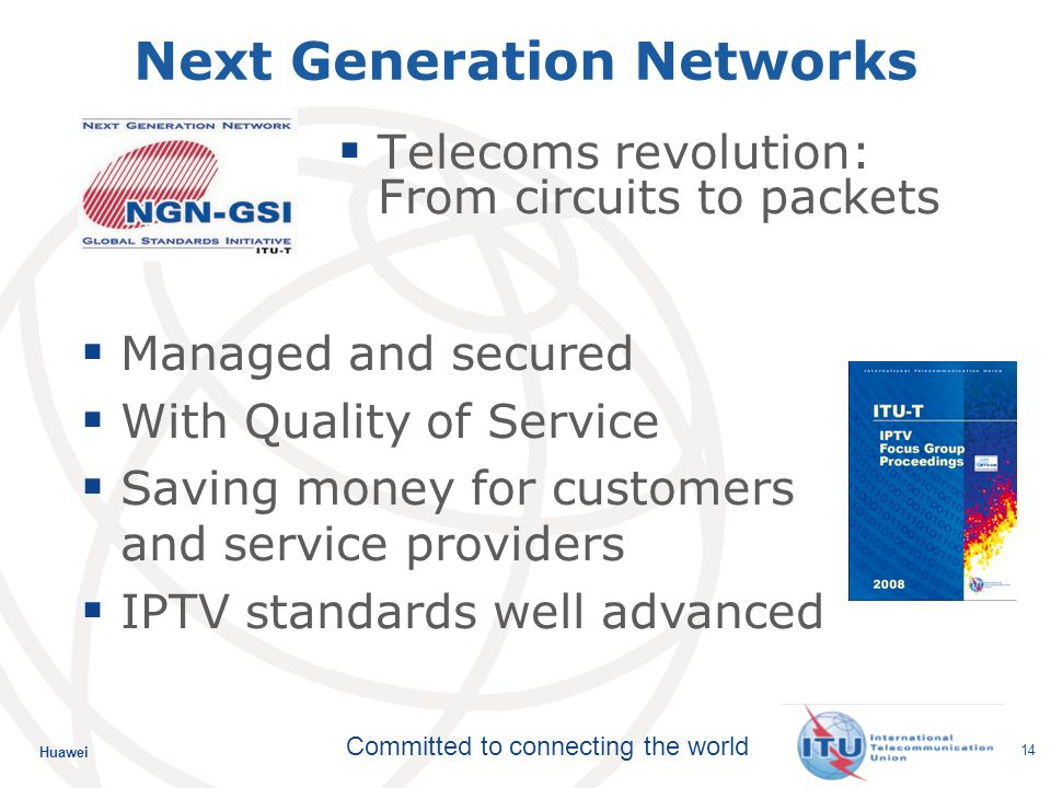 Huawei Committed to connecting the world 14 Next Generation Networks Telecoms revolution: From circuits to packets Managed and secured With Quality of Service Saving money for customers and service providers IPTV standards well advanced