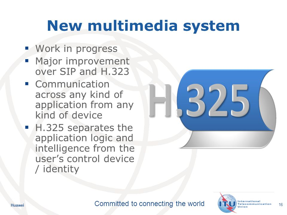 Huawei Committed to connecting the world 16 New multimedia system Work in progress Major improvement over SIP and H.323 Communication across any kind of application from any kind of device H.325 separates the application logic and intelligence from the users control device / identity
