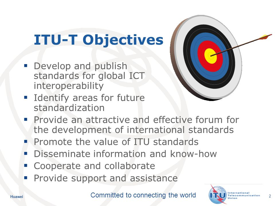 Huawei Committed to connecting the world 3 ITU-T Key Features Truly global public/private partnership 95% of work is done by private sector Continuously adapting to market needs Pre-eminent global ICT standards body
