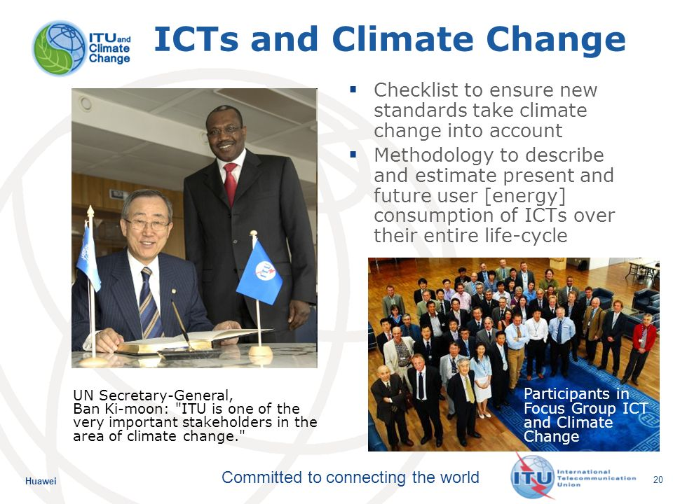 Huawei Committed to connecting the world 20 ICTs and Climate Change Checklist to ensure new standards take climate change into account Methodology to describe and estimate present and future user [energy] consumption of ICTs over their entire life-cycle Participants in Focus Group ICT and Climate Change UN Secretary-General, Ban Ki-moon: ITU is one of the very important stakeholders in the area of climate change.