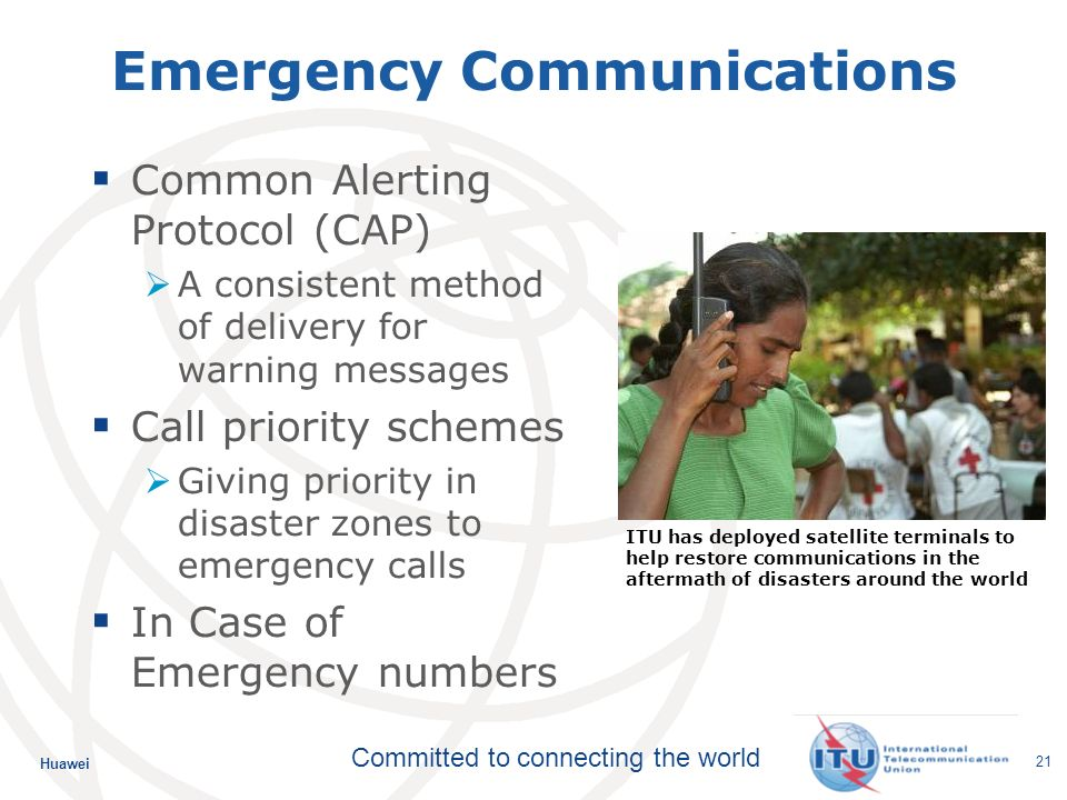 Huawei Committed to connecting the world 21 Emergency Communications Common Alerting Protocol (CAP) A consistent method of delivery for warning messages Call priority schemes Giving priority in disaster zones to emergency calls In Case of Emergency numbers ITU has deployed satellite terminals to help restore communications in the aftermath of disasters around the world