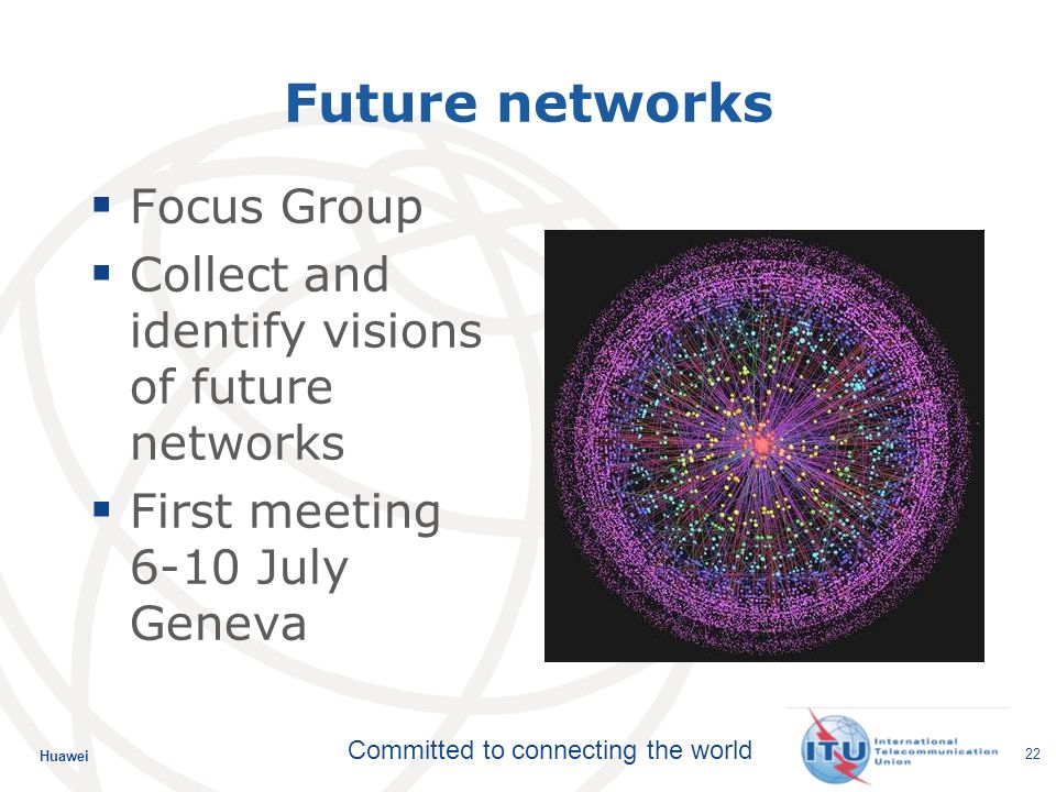 Huawei Committed to connecting the world 22 Future networks Focus Group Collect and identify visions of future networks First meeting 6-10 July Geneva
