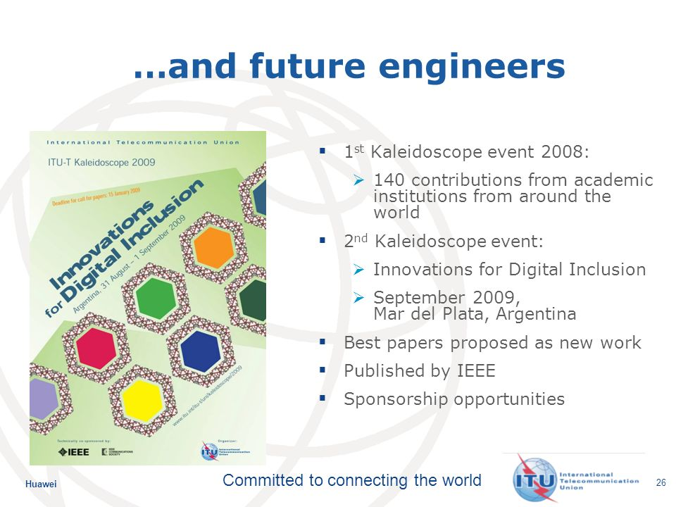 Huawei Committed to connecting the world 26 …and future engineers 1 st Kaleidoscope event 2008: 140 contributions from academic institutions from around the world 2 nd Kaleidoscope event: Innovations for Digital Inclusion September 2009, Mar del Plata, Argentina Best papers proposed as new work Published by IEEE Sponsorship opportunities