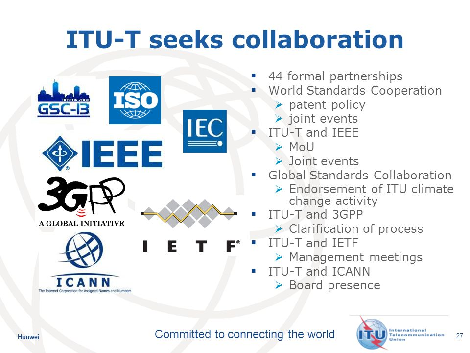 Huawei Committed to connecting the world 27 ITU-T seeks collaboration 44 formal partnerships World Standards Cooperation patent policy joint events ITU-T and IEEE MoU Joint events Global Standards Collaboration Endorsement of ITU climate change activity ITU-T and 3GPP Clarification of process ITU-T and IETF Management meetings ITU-T and ICANN Board presence