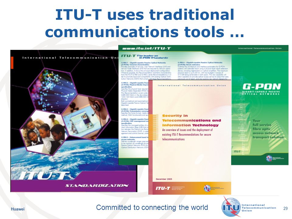 Huawei Committed to connecting the world 29 ITU-T uses traditional communications tools …