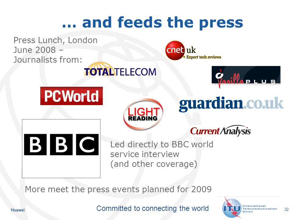Huawei Committed to connecting the world 32 … and feeds the press Press Lunch, London June 2008 – Journalists from: Led directly to BBC world service interview (and other coverage) More meet the press events planned for 2009