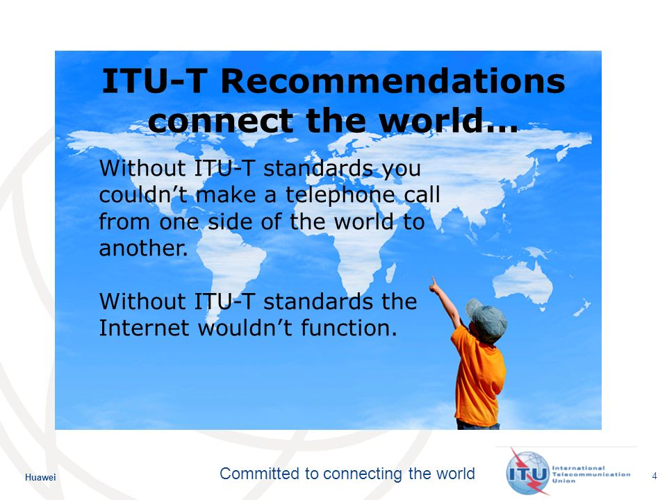 Huawei Committed to connecting the world 4 Without ITU-T standards you couldnt make a telephone call from one side of the world to another.
