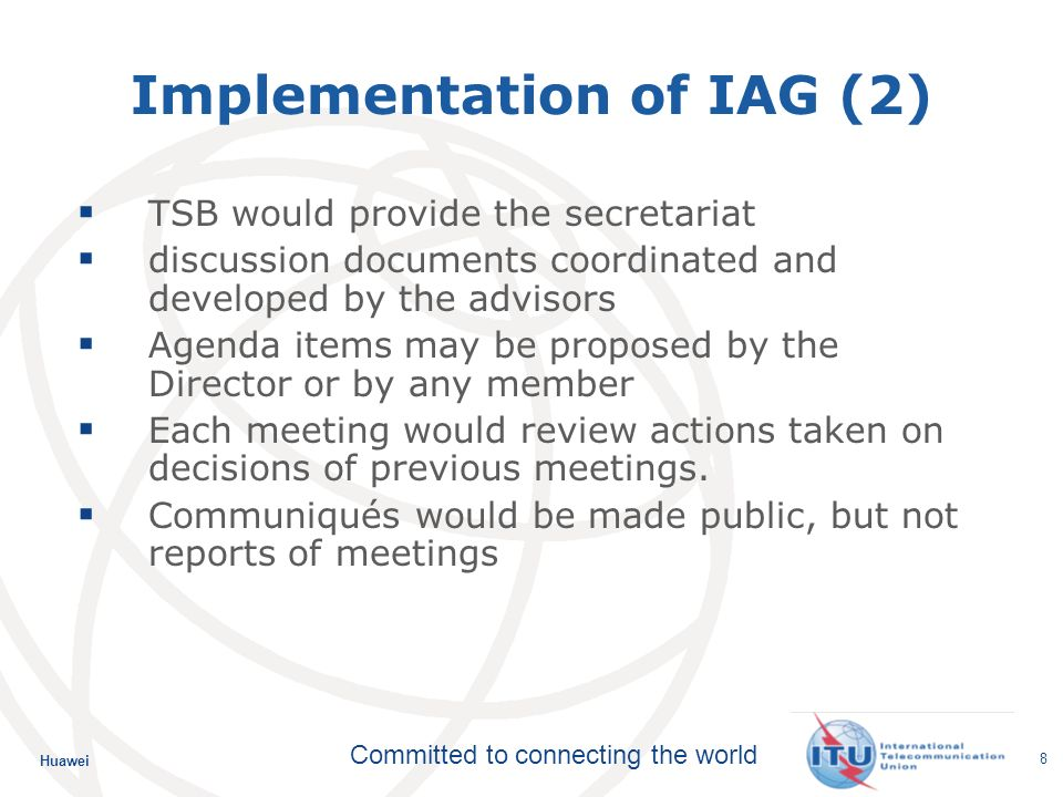 Huawei Committed to connecting the world 8 Implementation of IAG (2) TSB would provide the secretariat discussion documents coordinated and developed by the advisors Agenda items may be proposed by the Director or by any member Each meeting would review actions taken on decisions of previous meetings.