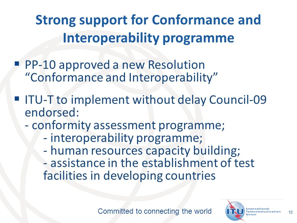 Committed to connecting the world 10 Strong support for Conformance and Interoperability programme PP-10 approved a new Resolution Conformance and Interoperability ITU-T to implement without delay Council-09 endorsed: - conformity assessment programme; - interoperability programme; - human resources capacity building; - assistance in the establishment of test facilities in developing countries