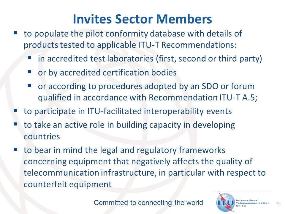 Committed to connecting the world 11 Invites Sector Members to populate the pilot conformity database with details of products tested to applicable ITU-T Recommendations: in accredited test laboratories (first, second or third party) or by accredited certification bodies or according to procedures adopted by an SDO or forum qualified in accordance with Recommendation ITU-T A.5; to participate in ITU-facilitated interoperability events to take an active role in building capacity in developing countries to bear in mind the legal and regulatory frameworks concerning equipment that negatively affects the quality of telecommunication infrastructure, in particular with respect to counterfeit equipment