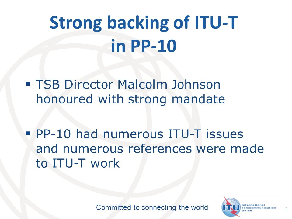 Committed to connecting the world 5 ITU-Ts strategic goals To develop interoperable, non-discriminatory international standards (ITU-T Recommendations) To assist in bridging the standardization gap between developed and developing countries To extend and facilitate international cooperation among international, regional and national standardization bodies