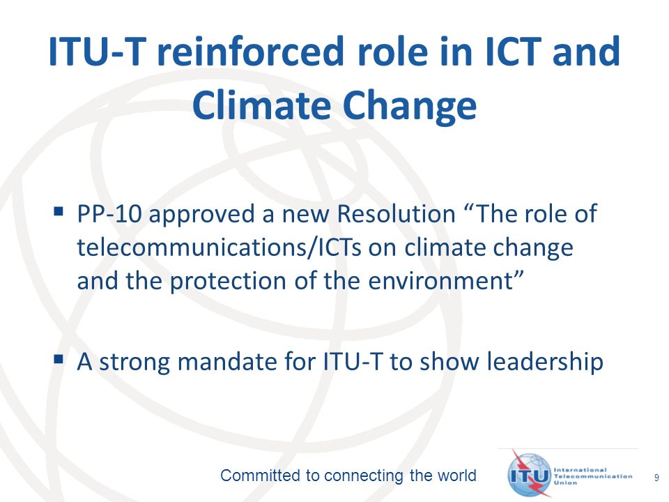 Committed to connecting the world 9 ITU-T reinforced role in ICT and Climate Change PP-10 approved a new Resolution The role of telecommunications/ICTs on climate change and the protection of the environment A strong mandate for ITU-T to show leadership
