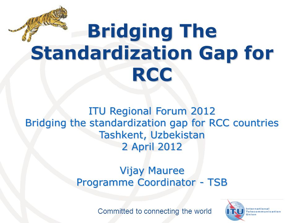 Committed to connecting the world Bridging The Standardization Gap for RCC ITU Regional Forum 2012 Bridging the standardization gap for RCC countries Tashkent, Uzbekistan 2 April 2012 Vijay Mauree Programme Coordinator - TSB