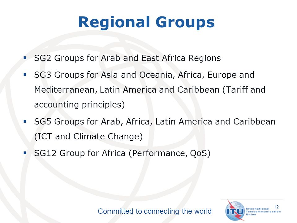 Committed to connecting the world SG2 Groups for Arab and East Africa Regions SG3 Groups for Asia and Oceania, Africa, Europe and Mediterranean, Latin America and Caribbean (Tariff and accounting principles) SG5 Groups for Arab, Africa, Latin America and Caribbean (ICT and Climate Change) SG12 Group for Africa (Performance, QoS) Regional Groups 12