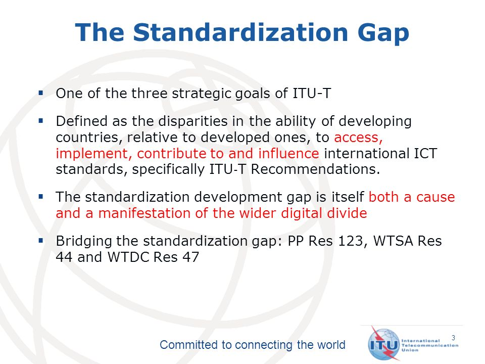 Committed to connecting the world One of the three strategic goals of ITU-T Defined as the disparities in the ability of developing countries, relative to developed ones, to access, implement, contribute to and influence international ICT standards, specifically ITU T Recommendations.