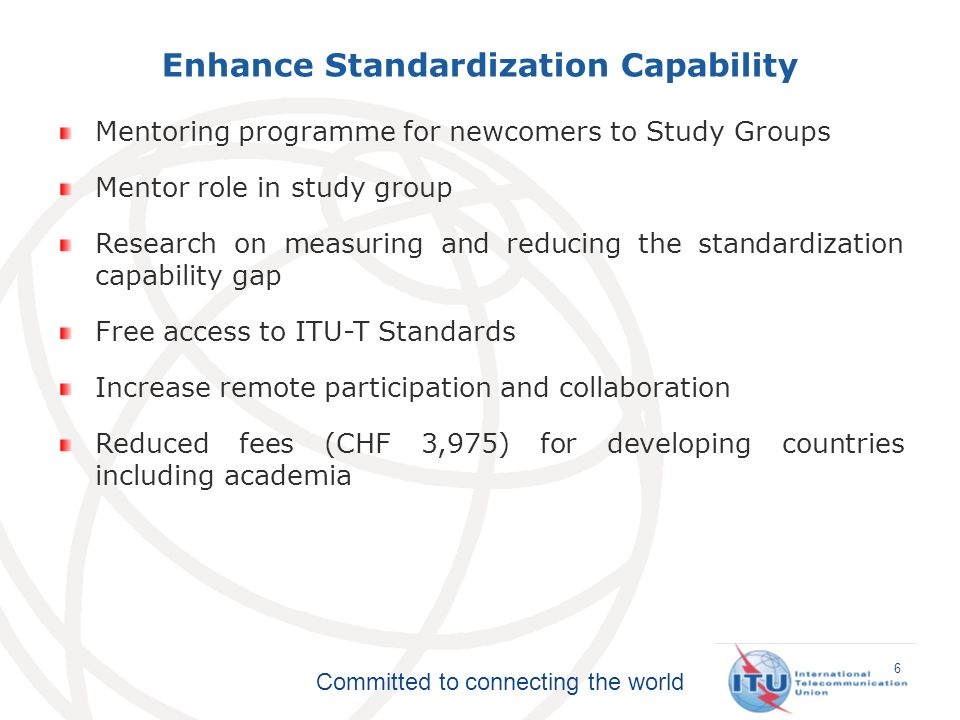 Committed to connecting the world Enhance Standardization Capability 6 Mentoring programme for newcomers to Study Groups Mentor role in study group Research on measuring and reducing the standardization capability gap Free access to ITU-T Standards Increase remote participation and collaboration Reduced fees (CHF 3,975) for developing countries including academia