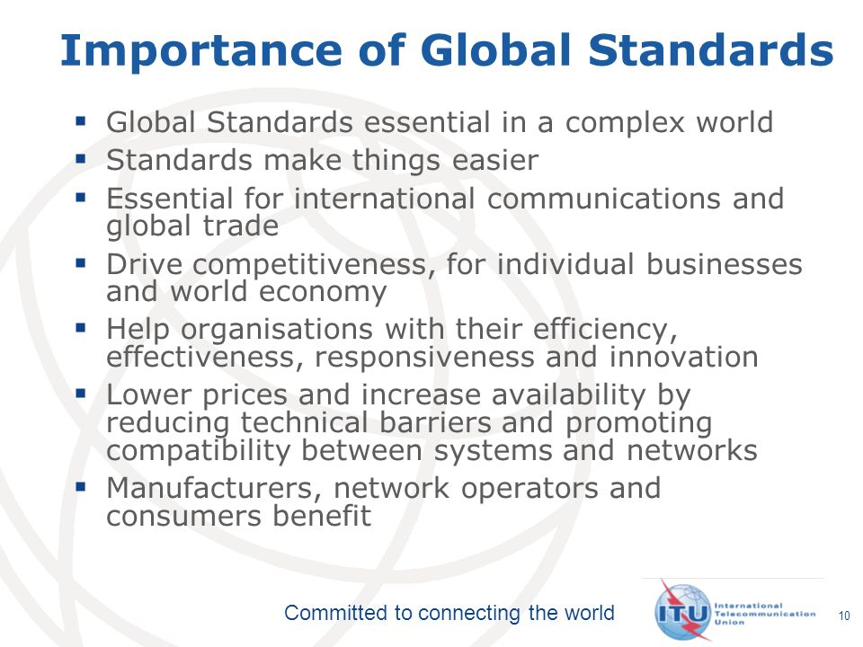 Committed to connecting the world 10 Importance of Global Standards Global Standards essential in a complex world Standards make things easier Essential for international communications and global trade Drive competitiveness, for individual businesses and world economy Help organisations with their efficiency, effectiveness, responsiveness and innovation Lower prices and increase availability by reducing technical barriers and promoting compatibility between systems and networks Manufacturers, network operators and consumers benefit