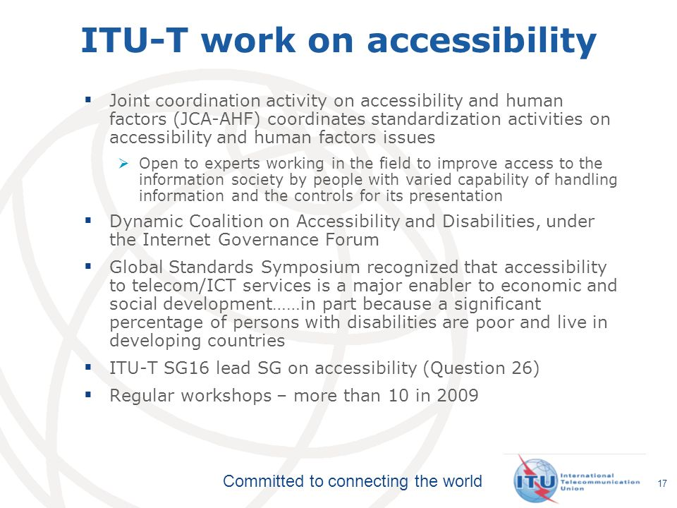 Committed to connecting the world 17 ITU-T work on accessibility Joint coordination activity on accessibility and human factors (JCA-AHF) coordinates standardization activities on accessibility and human factors issues Open to experts working in the field to improve access to the information society by people with varied capability of handling information and the controls for its presentation Dynamic Coalition on Accessibility and Disabilities, under the Internet Governance Forum Global Standards Symposium recognized that accessibility to telecom/ICT services is a major enabler to economic and social development……in part because a significant percentage of persons with disabilities are poor and live in developing countries ITU-T SG16 lead SG on accessibility (Question 26) Regular workshops – more than 10 in 2009