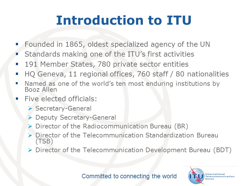 Committed to connecting the world 3 Plenipotentiary Conference ITU Council ITU-T World Telecom Standardization Assembly ITU-R World/Regional Radiocomm Conference Radiocomm Assembly ITU-D World/Regional Telecom Development Conference General Secretariat TELECOM ITU Structure