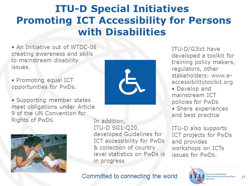 Committed to connecting the world 21 ITU-D Special Initiatives Promoting ICT Accessibility for Persons with Disabilities ITU-D/G3ict have developed a toolkit for training policy makers, regulators, other stakeholders: www.e- accessibilitytoolkit.org Develop and mainstream ICT policies for PwDs Share experiences and best practice ITU-D also supports ICT projects for PwDs and provides workshops on ICTs issues for PwDs.