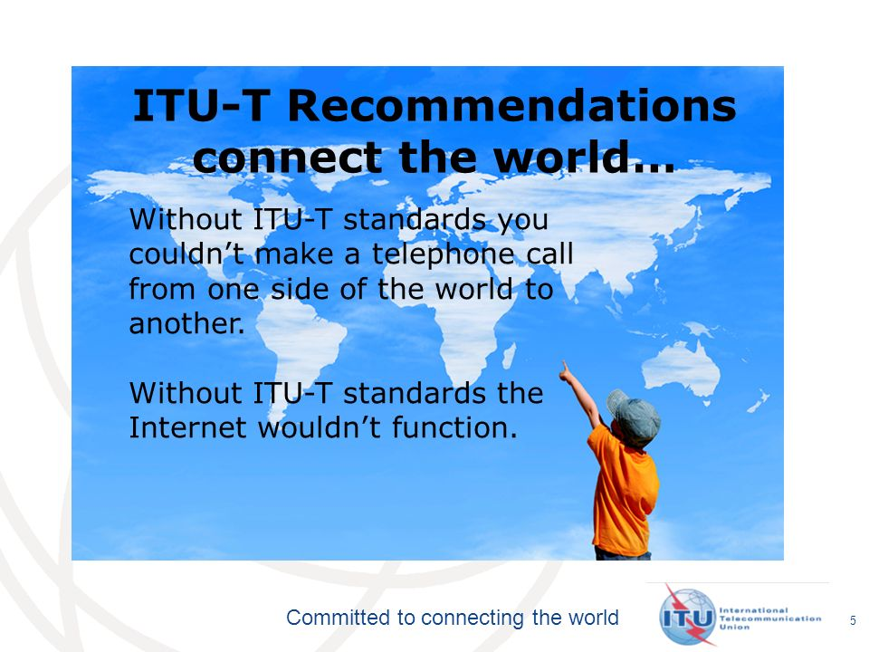 Committed to connecting the world Recommendations become mandatory if adopted in law Private standards may confuse users and consumers ITUs broad range of stakeholders, and robust processes provide the basis for consensus across sectors and countries Market-driven international standards, based on objective information and knowledge Meet the needs and concerns of all relevant stakeholders 6 ITU-T Recommendations: Not all standards are equal