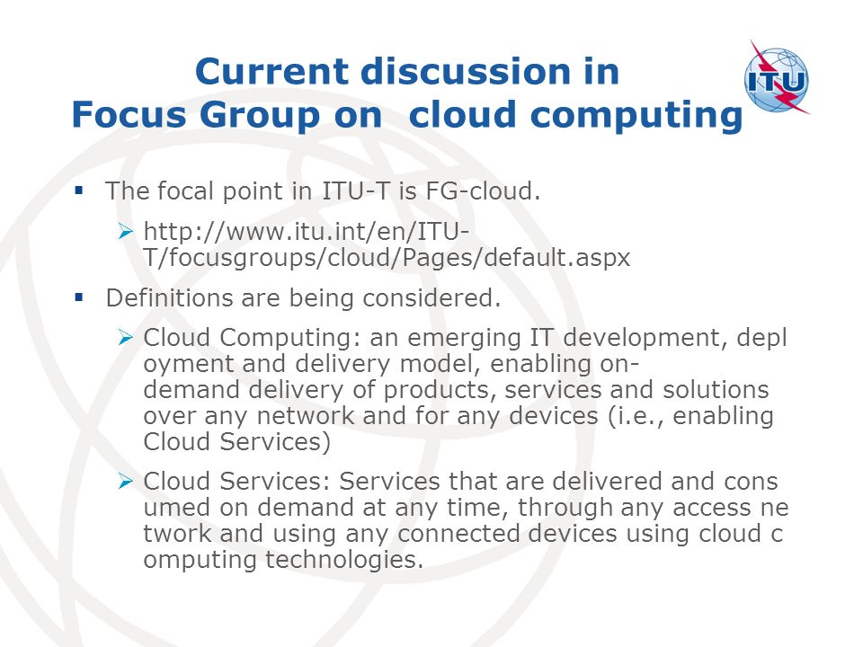 Current discussion in Focus Group on cloud computing The focal point in ITU-T is FG-cloud.