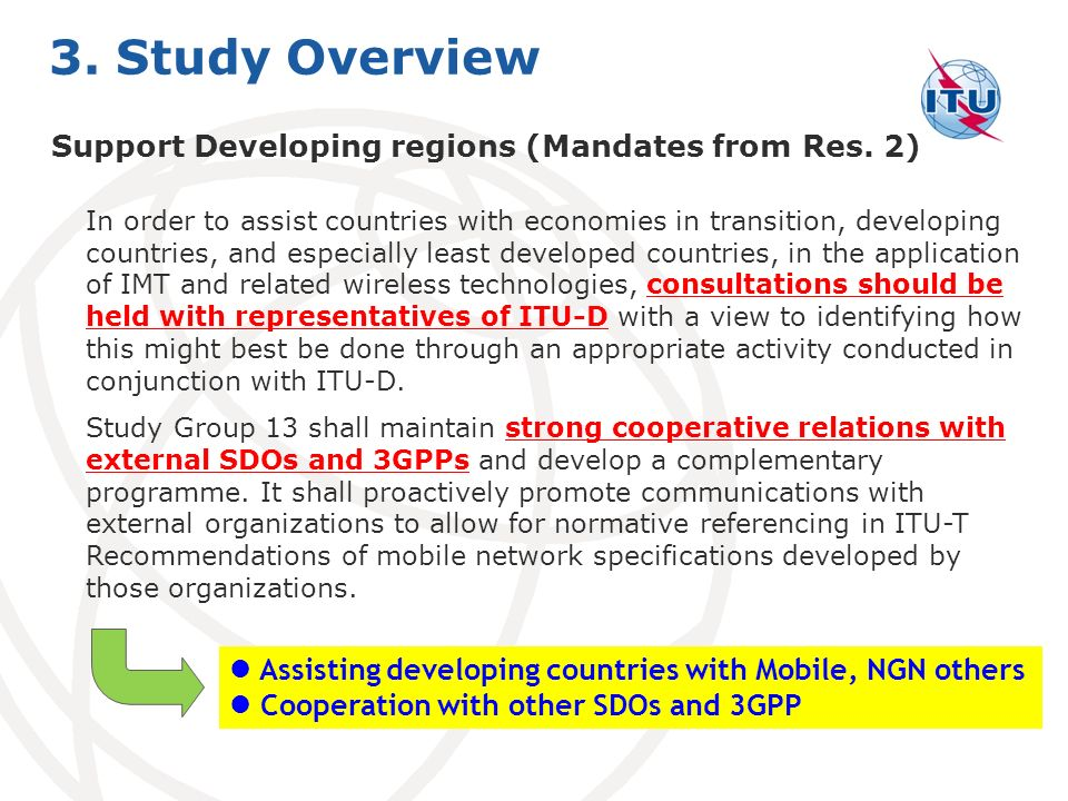 Assisting developing countries with Mobile, NGN others Cooperation with other SDOs and 3GPP In order to assist countries with economies in transition, developing countries, and especially least developed countries, in the application of IMT and related wireless technologies, consultations should be held with representatives of ITU D with a view to identifying how this might best be done through an appropriate activity conducted in conjunction with ITU D.