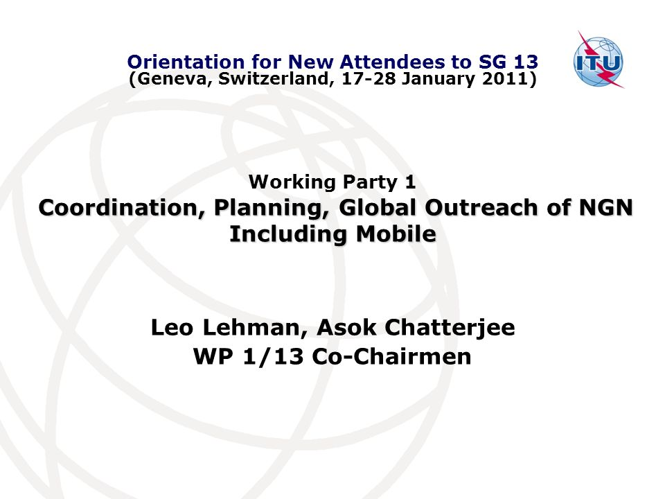Working Party 1 Coordination, Planning, Global Outreach of NGN Including Mobile Leo Lehman, Asok Chatterjee WP 1/13 Co-Chairmen Orientation for New Attendees to SG 13 (Geneva, Switzerland, 17-28 January 2011)
