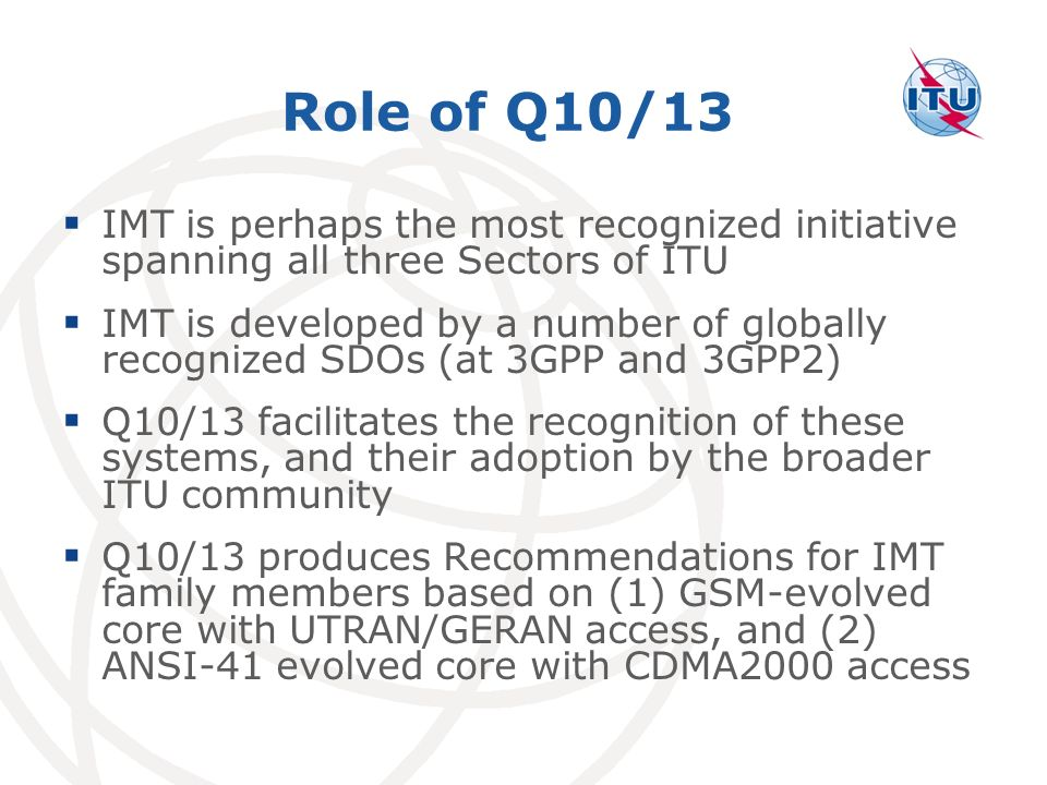 Role of Q10/13 IMT is perhaps the most recognized initiative spanning all three Sectors of ITU IMT is developed by a number of globally recognized SDOs (at 3GPP and 3GPP2) Q10/13 facilitates the recognition of these systems, and their adoption by the broader ITU community Q10/13 produces Recommendations for IMT family members based on (1) GSM-evolved core with UTRAN/GERAN access, and (2) ANSI-41 evolved core with CDMA2000 access