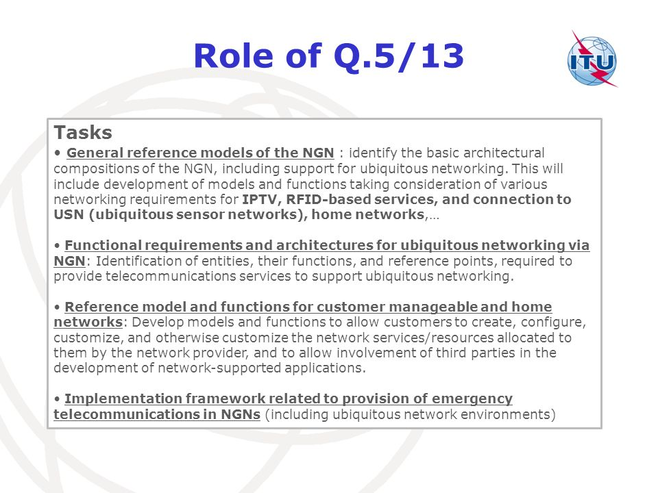Role of Q.5/13 Tasks General reference models of the NGN : identify the basic architectural compositions of the NGN, including support for ubiquitous networking.